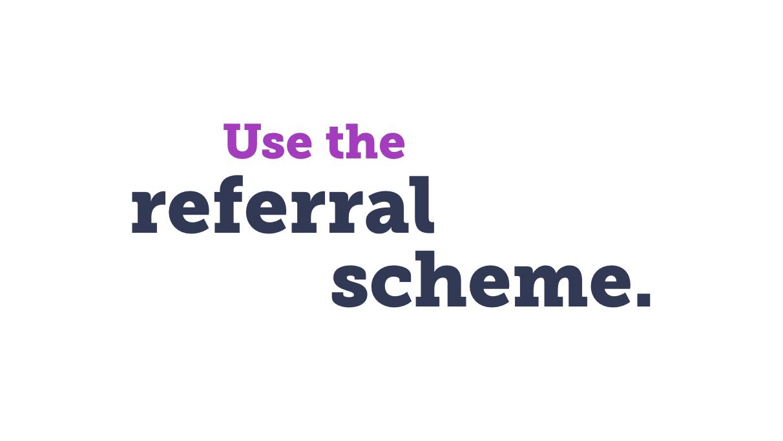 Use the referral scheme
