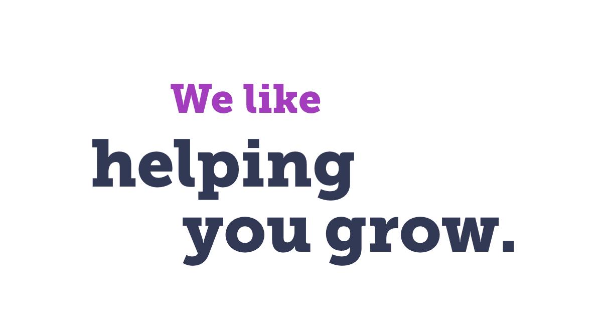 We like helping you grow